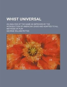 Book Whist Universal; An Analysis Of The Game As Improved By The Introduction Of American Leads And… by George William Pettes
