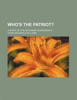 Book Who's The Patriot?; A Story Of The Southerm Confederacy by Flora Mcdonald Williams