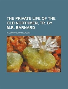 Book The Private Life Of The Old Northmen, Tr. By M.r. Barnard by Jacob Rudolph Keyser