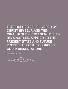 Book The Prophecies Delivered By Christ Himself, And The Miraculous Gifts Exercised By His Apostles… by Thomas Myers
