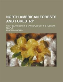 Book North American Forests And Forestry; Their Relations To The National Life Of The American People by Ernest Bruncken