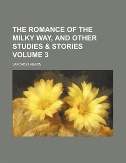 Book The romance of the Milky Way, and other studies & stories Volume 3 by Lafcadio Hearn