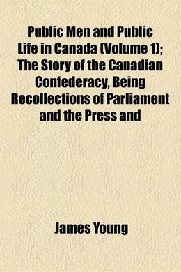 Book Public Men And Public Life In Canada Volume 1; The Story Of The Canadian Confederacy, Being… by James Young