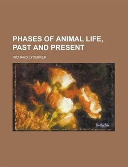 Book Phases of animal life, past and present by Richard Lydekker