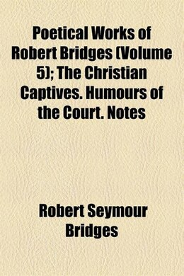 Book Poetical Works Of Robert Bridges (volume 5); The Christian Captives. Humours Of The Court. Notes by Robert Seymour Bridges