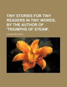 Book Tiny Stories For Tiny Readers In Tiny Words, By The Author Of 'triumphs Of Steam'. by E Burrows