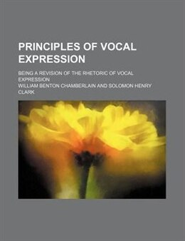 Book Principles Of Vocal Expression; Being A Revision Of The Rhetoric Of Vocal Expression by William Benton Chamberlain