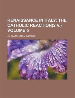Book Renaissance In Italy Volume 5: The Catholic reaction(2 v.) by John Addington Symonds