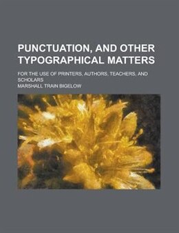 Book Punctuation, And Other Typographical Matters; For The Use Of Printers, Authors, Teachers, And… by Marshall Train Bigelow