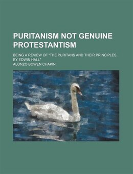 "Book Puritanism Not Genuine Protestantism; Being A Review Of ""the Puritans And Their Principles, By… by Alonzo Bowen Chapin"