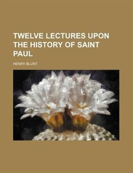 Book Twelve Lectures Upon The History Of Saint Paul by Henry Blunt