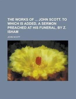 Book The Works of John Scott. to Which Is Added, a Sermon Preached at His Funeral, by Z. Isham by American Mining Congress