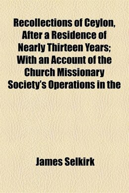 Book Recollections Of Ceylon, After A Residence Of Nearly Thirteen Years; With An Account Of The Church… by James Selkirk