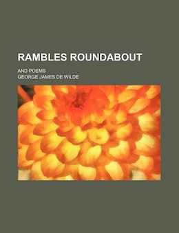Book Rambles Roundabout; And Poems by George James De Wilde