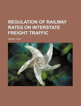 Book Regulation of Railway Rates on Interstate Freight Traffic by Henry Fink