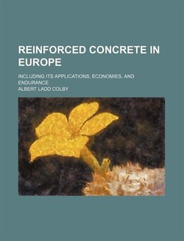 Book Reinforced Concrete In Europe; Including Its Applications, Economies, And Endurance by Albert Ladd Colby