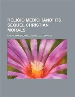 Book Religio Medici [and] Its Sequel Christian Morals by Sir Thomas Browne