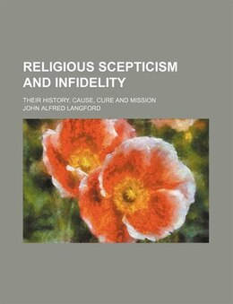 Book Religious Scepticism And Infidelity; Their History, Cause, Cure And Mission by John Alfred Langford