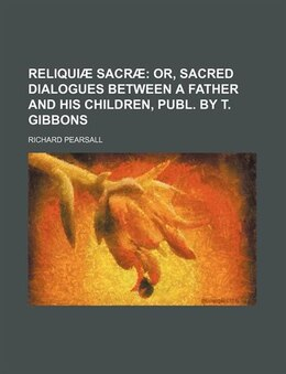 Book Reliquiæ Sacræ;  Or, Sacred Dialogues Between A Father And His Children, Publ. By T. Gibbons by Richard Pearsall