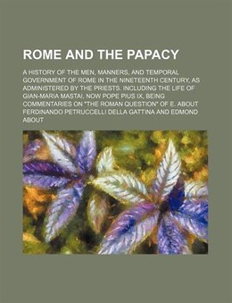 Book Rome And The Papacy; A History Of The Men, Manners, And Temporal Government Of Rome In The… by Ferdinando Petruccelli Gattina