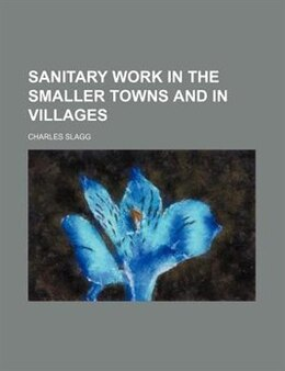 Book Sanitary Work In The Smaller Towns And In Villages by Charles Slagg