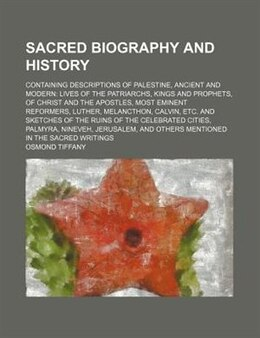Book Sacred Biography And History; Containing Descriptions Of Palestine, Ancient And Modern Lives Of The… by Osmond Tiffany