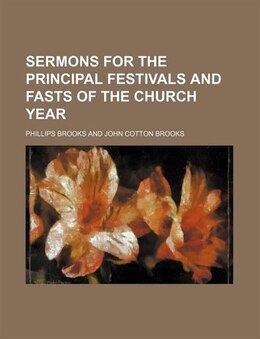 Book Sermons for the principal festivals and fasts of the church year by Phillips Brooks