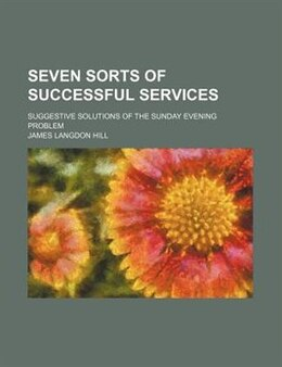 Book Seven Sorts Of Successful Services; Suggestive Solutions Of The Sunday Evening Problem by James Langdon Hill