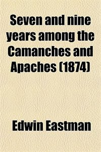 Book Seven and nine years among the Camanches and Apaches (1874) by Edwin Eastman