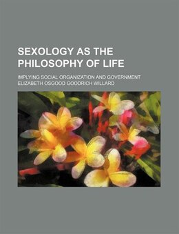 Book Sexology As The Philosophy Of Life; Implying Social Organization And Government by Elizabeth Osgood Goodrich Willard
