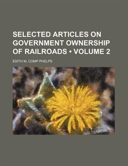 Book Selected Articles On Government Ownership Of Railroads (volume 2) by Edith M. Comp Phelps