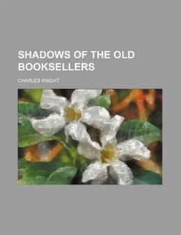 Book Shadows of the Old Booksellers by Charles Knight