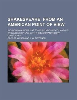 Book Shakespeare, From An American Point Of View; Including An Inquiry As To His Religious Faith, And… by George Wilkes