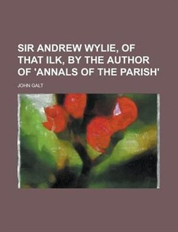 Book Sir Andrew Wylie, Of That Ilk, By The Author Of 'annals Of The Parish'. by John Galt