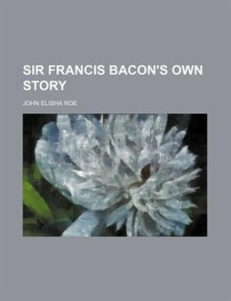 Book Sir Francis Bacon's Own Story by John Elisha Roe