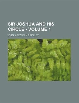 Book Sir Joshua And His Circle (volume 1) by Joseph Fitzgerald Molloy