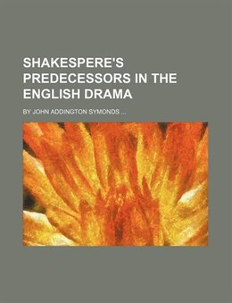 Book Shakespere's Predecessors In The English Drama; By John Addington Symonds by John Addington Symonds