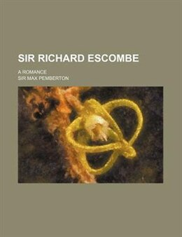 Book Sir Richard Escombe; A Romance by Sir Max Pemberton