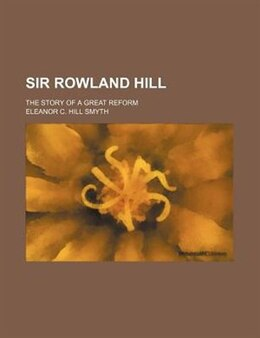Book Sir Rowland Hill; The Story Of A Great Reform by Eleanor C. Hill Smyth