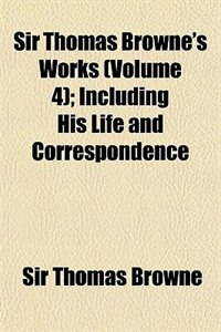 Book Sir Thomas Browne's Works Volume 4; Including His Life And Correspondence by Sir Thomas Browne