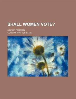 Book Shall Women Vote?; A Book For Men by Conway Whittle Sams