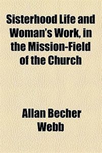 Book Sisterhood Life and Woman's Work, in Mission-field of the Church by Allan Becher Webb