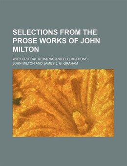 Book Selections From The Prose Works Of John Milton; With Critical Remarks And Elucidations by John Milton