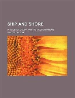 Book Ship And Shore; In Madeira, Lisbon And The Mediterranean by Walter Colton