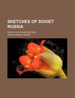 Book Sketches Of Soviet Russia; Whole Cloth And Patches by John Cushing Varney