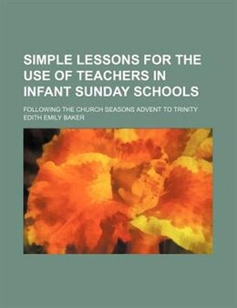Book Simple Lessons For The Use Of Teachers In Infant Sunday Schools; Following The Church Seasons… by Edith Emily Baker