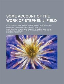Book Some Account Of The Work Of Stephen J. Field; As A Legislator, State Judge, And Justice Of The… by Chauncey F. Black