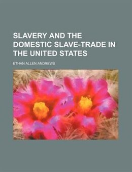 Book Slavery and the Domestic Slave-trade in the United States by Ethan Allen Andrews