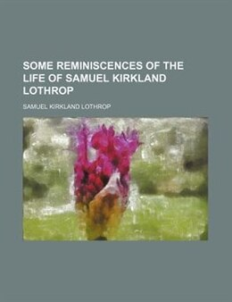 Book Some Reminiscences of the Life of Samuel Kirkland Lothrop by Samuel Kirkland Lothrop