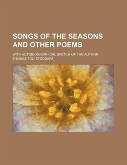 Book Songs Of The Seasons And Other Poems; With Autobiographical Sketch Of The Author by Thomas Tod Stoddart
